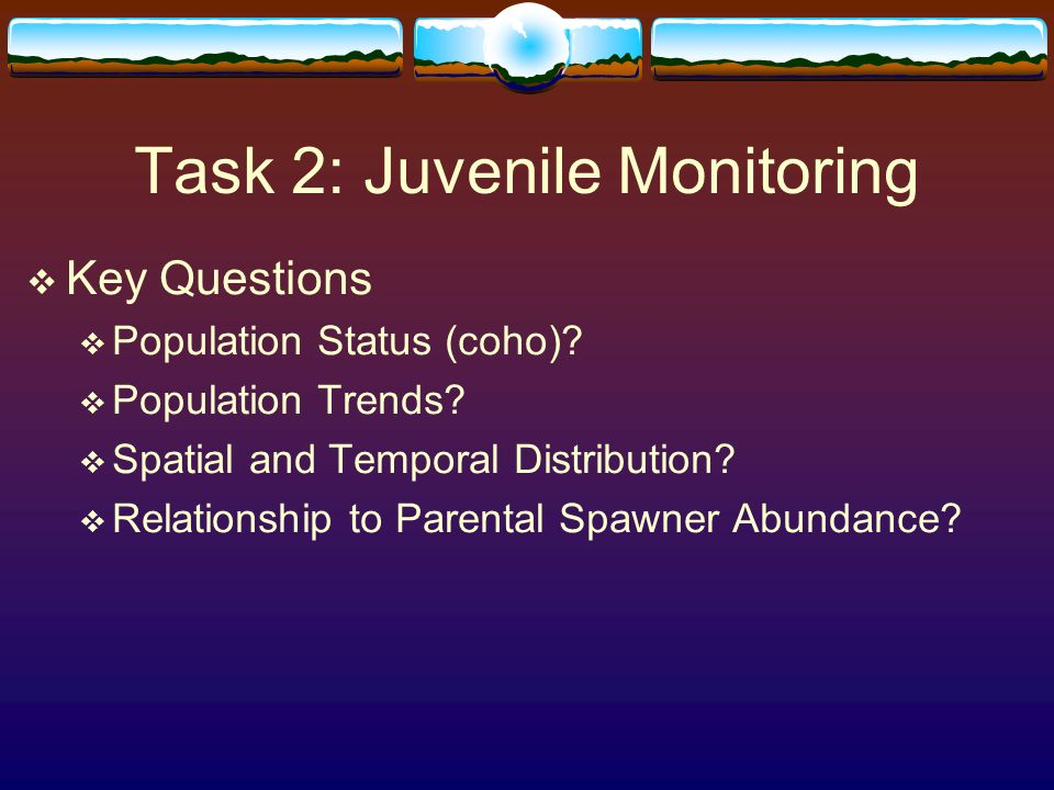 Task 2: Juvenile Monitoring Key Questions Population Status (coho)? Population Trends? Spatial and Temporal Distribution? Relationship to Parental Spa