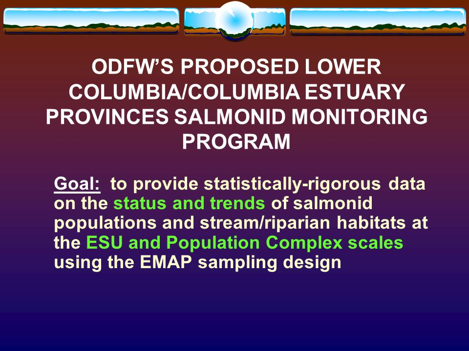 ODFWS PROPOSED LOWER COLUMBIA/COLUMBIA ESTUARY PROVINCES SALMONID MONITORING PROGRAM Goal: to provide statistically-rigorous data on the status and trends of salmonid populations and stream/riparian habitats at the ESU and Population Complex scales using the EMAP sampling design