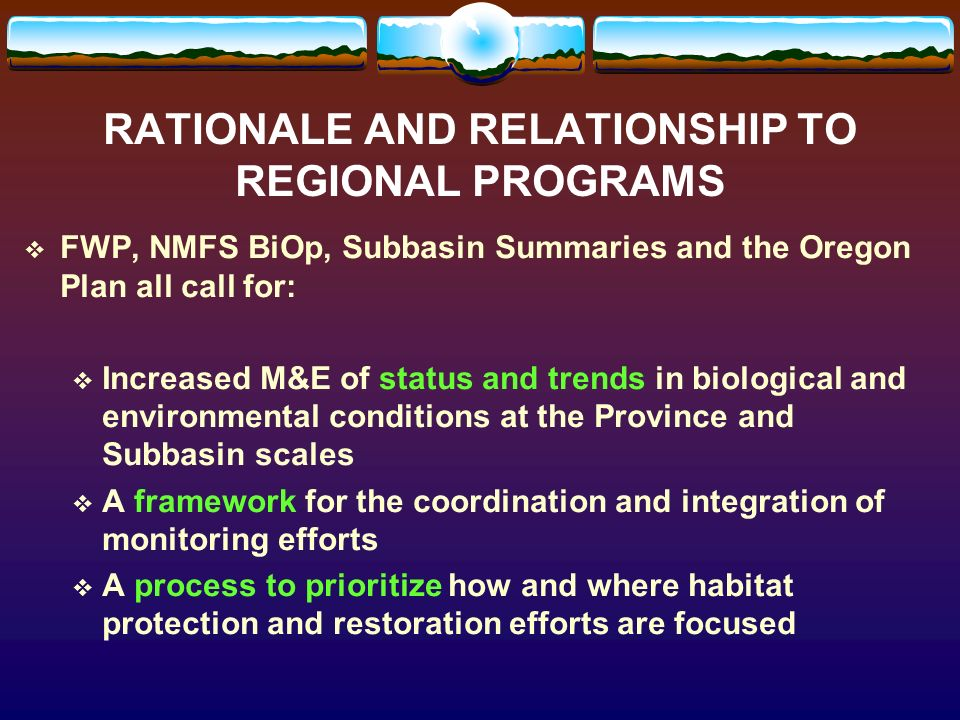 RATIONALE AND RELATIONSHIP TO REGIONAL PROGRAMS FWP, NMFS BiOp, Subbasin Summaries and the Oregon Plan all call for: Increased M&E of status and trends in biological and environmental conditions at the Province and Subbasin scales A framework for the coordination and integration of monitoring efforts A process to prioritize how and where habitat protection and restoration efforts are focused