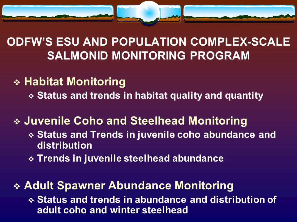 ODFWS ESU AND POPULATION COMPLEX-SCALE SALMONID MONITORING PROGRAM Habitat Monitoring Status and trends in habitat quality and quantity Juvenile Coho and Steelhead Monitoring Status and Trends in juvenile coho abundance and distribution Trends in juvenile steelhead abundance Adult Spawner Abundance Monitoring Status and trends in abundance and distribution of adult coho and winter steelhead