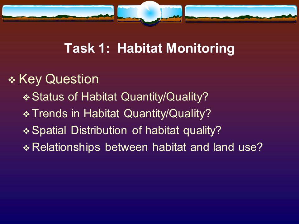 Task 1: Habitat Monitoring Key Question Status of Habitat Quantity/Quality? Trends in Habitat Quantity/Quality? Spatial Distribution of habitat qualit