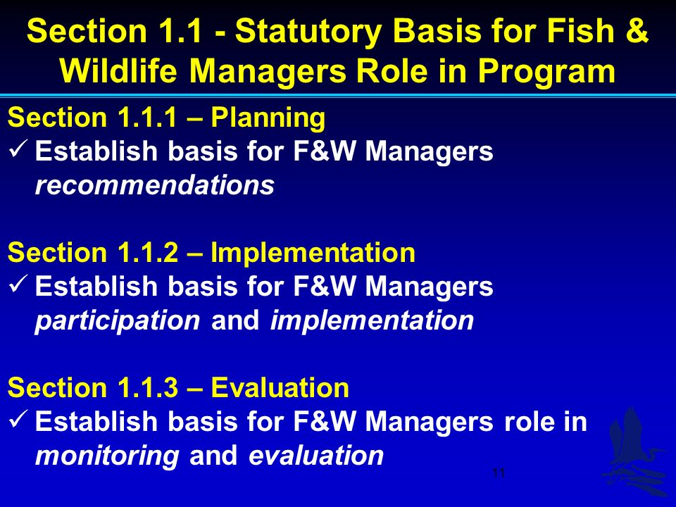 11 Section Statutory Basis for Fish & Wildlife Managers Role in Program Section – Planning Establish basis for F&W Managers recommendations Section – Implementation Establish basis for F&W Managers participation and implementation Section – Evaluation Establish basis for F&W Managers role in monitoring and evaluation
