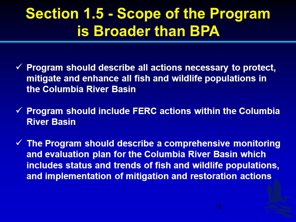 16 Section 1.5 - Scope of the Program is Broader than BPA Program should describe all actions necessary to protect, mitigate and enhance all fish and wildlife populations in the Columbia River Basin Program should include FERC actions within the Columbia River Basin The Program should describe a comprehensive monitoring and evaluation plan for the Columbia River Basin which includes status and trends of fish and wildlife populations, and implementation of mitigation and restoration actions