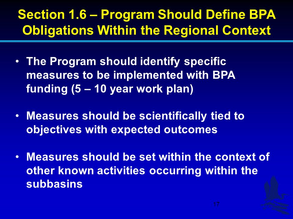 17 Section 1.6 – Program Should Define BPA Obligations Within the Regional Context The Program should identify specific measures to be implemented with BPA funding (5 – 10 year work plan) Measures should be scientifically tied to objectives with expected outcomes Measures should be set within the context of other known activities occurring within the subbasins