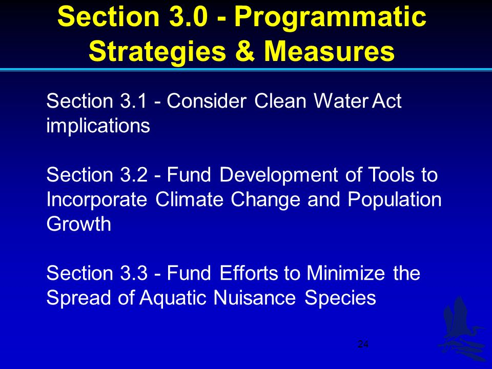 24 Section 3.0 - Programmatic Strategies & Measures Section 3.1 - Consider Clean Water Act implications Section 3.2 - Fund Development of Tools to Incorporate Climate Change and Population Growth Section 3.3 - Fund Efforts to Minimize the Spread of Aquatic Nuisance Species