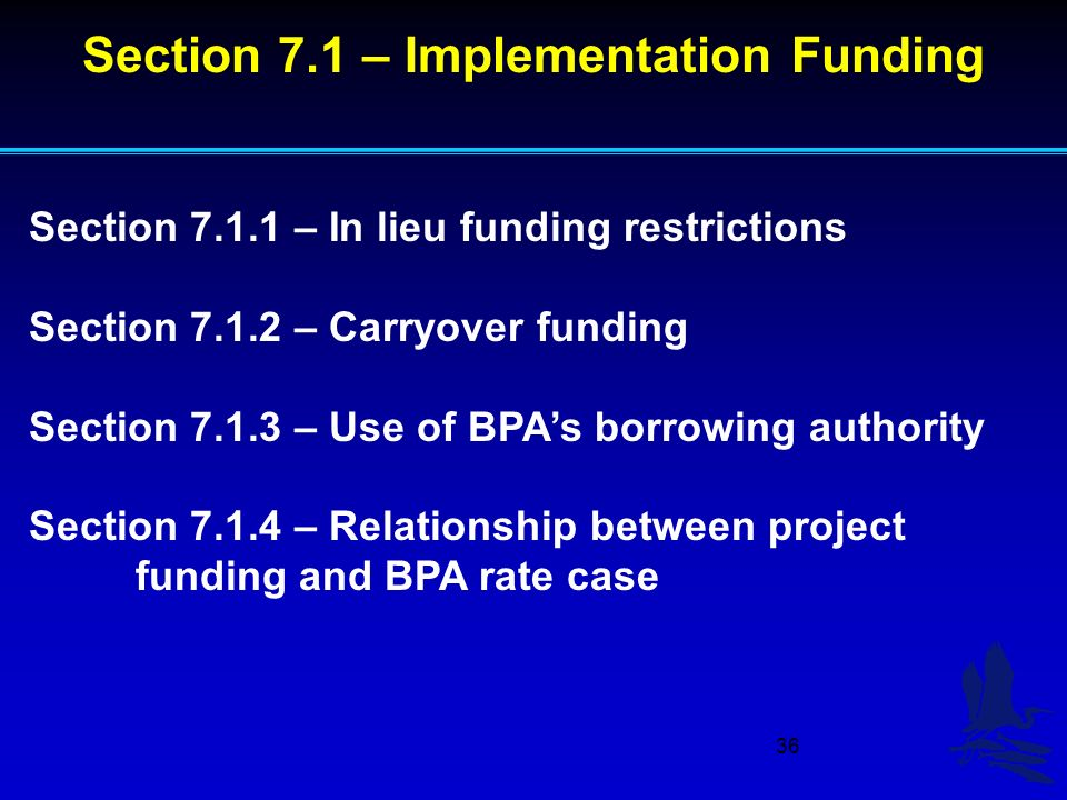 36 Section – In lieu funding restrictions Section – Carryover funding Section – Use of BPAs borrowing authority Section – Relationship between project funding and BPA rate case Section 7.1 – Implementation Funding