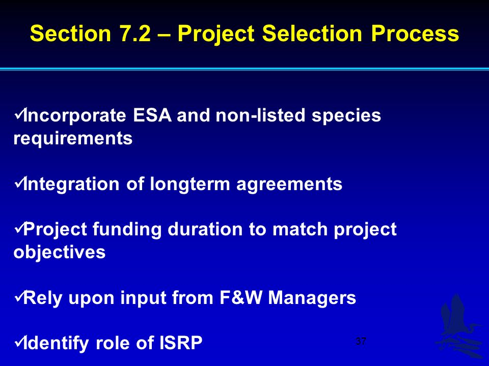 37 Incorporate ESA and non-listed species requirements Integration of longterm agreements Project funding duration to match project objectives Rely upon input from F&W Managers Identify role of ISRP Section 7.2 – Project Selection Process