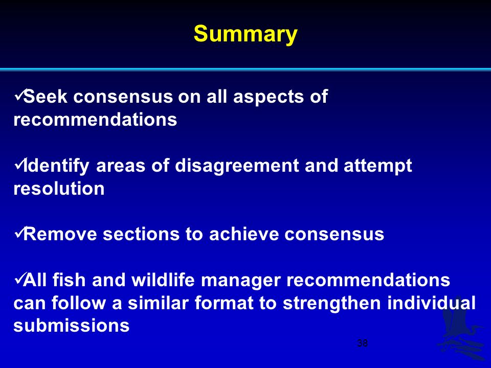 38 Seek consensus on all aspects of recommendations Identify areas of disagreement and attempt resolution Remove sections to achieve consensus All fish and wildlife manager recommendations can follow a similar format to strengthen individual submissions Summary
