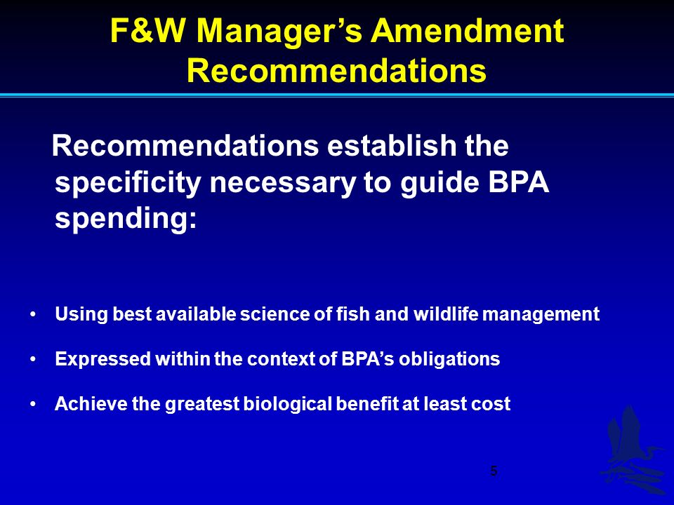 5 F&W Managers Amendment Recommendations Recommendations establish the specificity necessary to guide BPA spending: Using best available science of fish and wildlife management Expressed within the context of BPAs obligations Achieve the greatest biological benefit at least cost