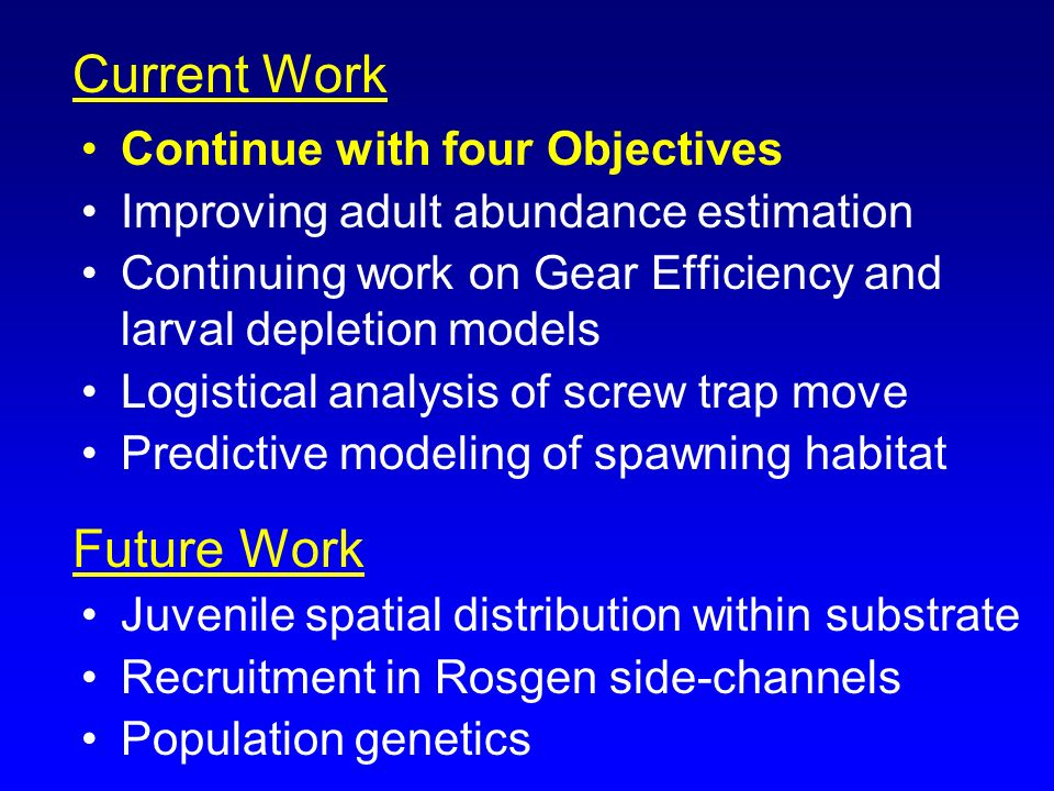 Continue with four Objectives Improving adult abundance estimation Continuing work on Gear Efficiency and larval depletion models Logistical analysis