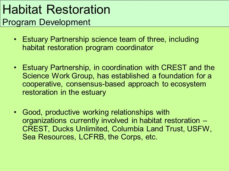 Estuary Partnership science team of three, including habitat restoration program coordinator Estuary Partnership, in coordination with CREST and the Science Work Group, has established a foundation for a cooperative, consensus-based approach to ecosystem restoration in the estuary Good, productive working relationships with organizations currently involved in habitat restoration – CREST, Ducks Unlimited, Columbia Land Trust, USFW, Sea Resources, LCFRB, the Corps, etc.