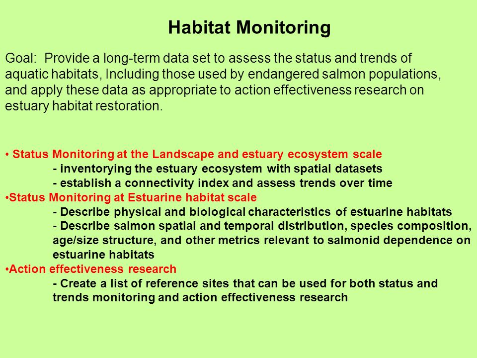 Habitat Monitoring Goal: Provide a long-term data set to assess the status and trends of aquatic habitats, Including those used by endangered salmon populations, and apply these data as appropriate to action effectiveness research on estuary habitat restoration.