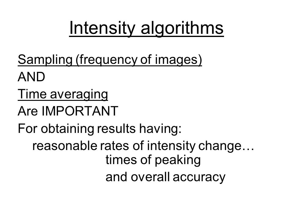 Intensity algorithms Sampling (frequency of images) AND Time averaging Are IMPORTANT For obtaining results having: reasonable rates of intensity change… times of peaking and overall accuracy