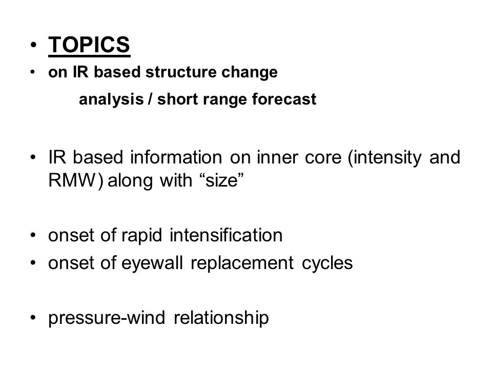 TOPICS on IR based structure change analysis / short range forecast IR based information on inner core (intensity and RMW) along with size onset of rapid intensification onset of eyewall replacement cycles pressure-wind relationship
