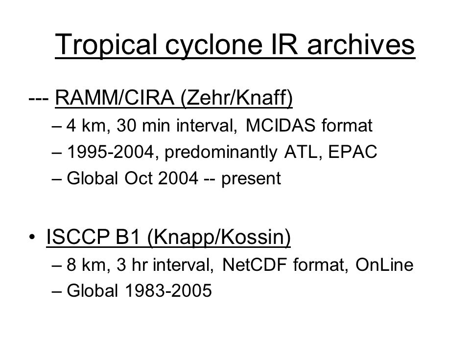 Tropical cyclone IR archives --- RAMM/CIRA (Zehr/Knaff) –4 km, 30 min interval, MCIDAS format – , predominantly ATL, EPAC –Global Oct present ISCCP B1 (Knapp/Kossin) –8 km, 3 hr interval, NetCDF format, OnLine –Global