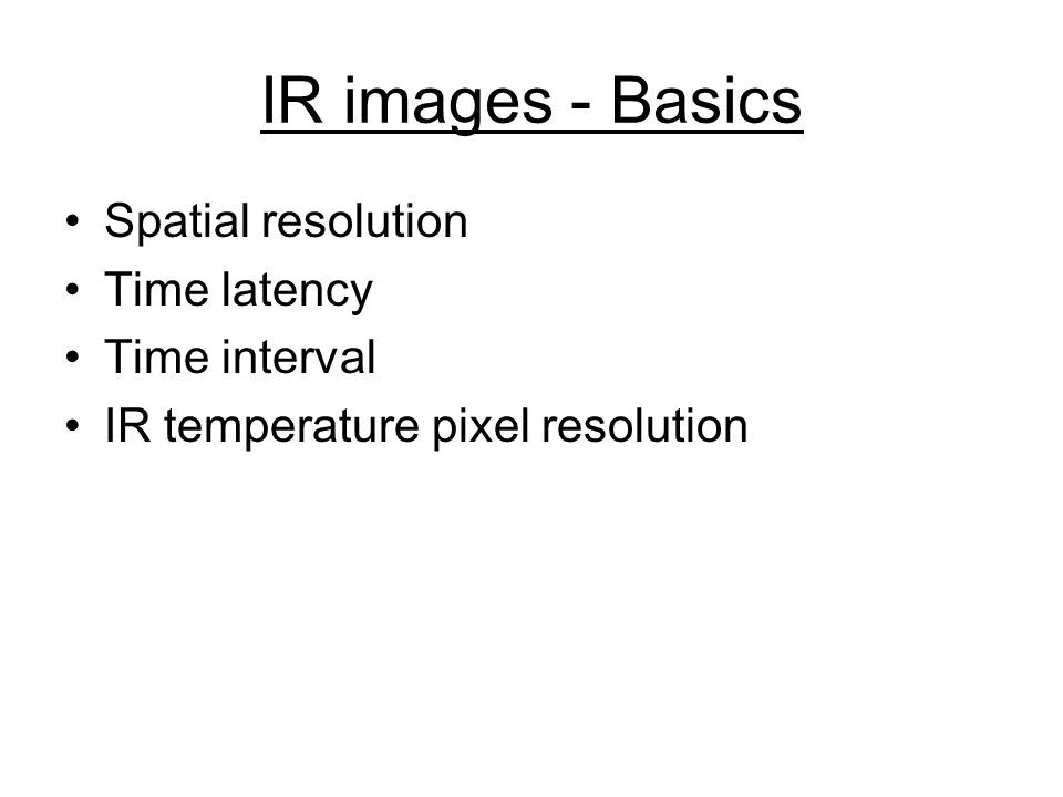 IR images - Basics Spatial resolution Time latency Time interval IR temperature pixel resolution