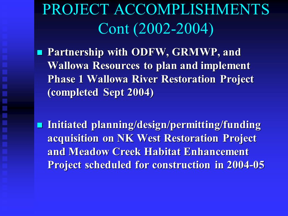 PROJECT ACCOMPLISHMENTS Cont (2002-2004) n Partnership with ODFW, GRMWP, and Wallowa Resources to plan and implement Phase 1 Wallowa River Restoration Project (completed Sept 2004) n Initiated planning/design/permitting/funding acquisition on NK West Restoration Project and Meadow Creek Habitat Enhancement Project scheduled for construction in 2004-05