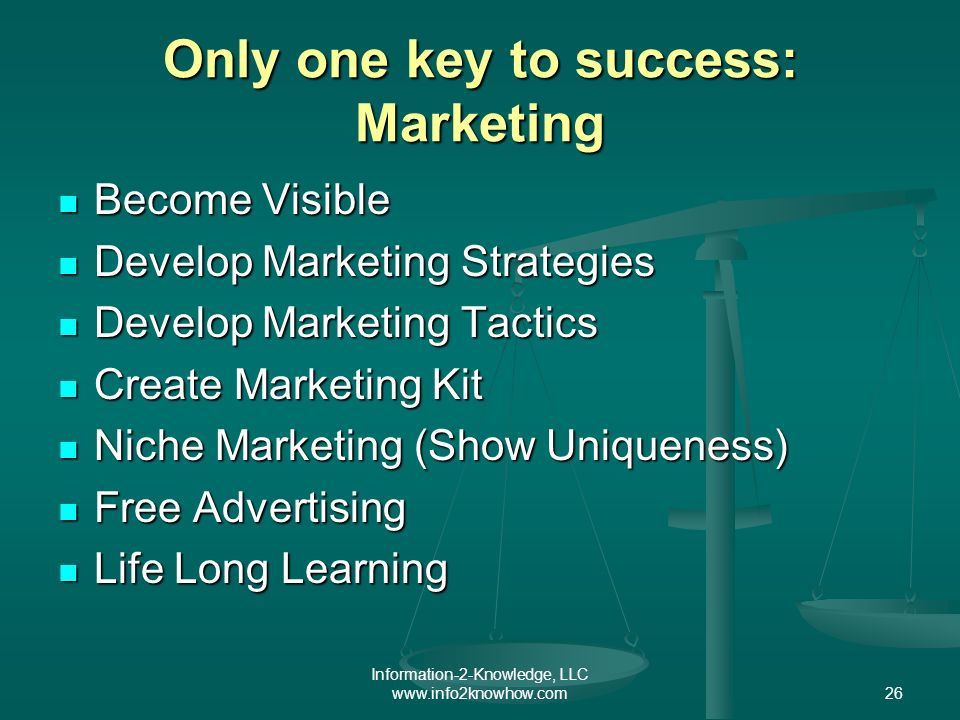 Information-2-Knowledge, LLC www.info2knowhow.com26 Only one key to success: Marketing Become Visible Become Visible Develop Marketing Strategies Deve