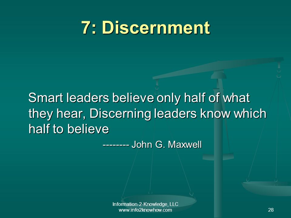 Information-2-Knowledge, LLC www.info2knowhow.com28 7: Discernment Smart leaders believe only half of what they hear, Discerning leaders know which half to believe Smart leaders believe only half of what they hear, Discerning leaders know which half to believe -------- John G.
