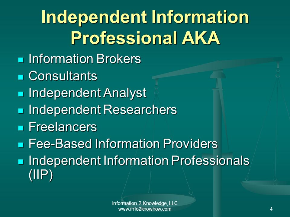 Information-2-Knowledge, LLC www.info2knowhow.com4 Independent Information Professional AKA Information Brokers Information Brokers Consultants Consultants Independent Analyst Independent Analyst Independent Researchers Independent Researchers Freelancers Freelancers Fee-Based Information Providers Fee-Based Information Providers Independent Information Professionals (IIP) Independent Information Professionals (IIP)