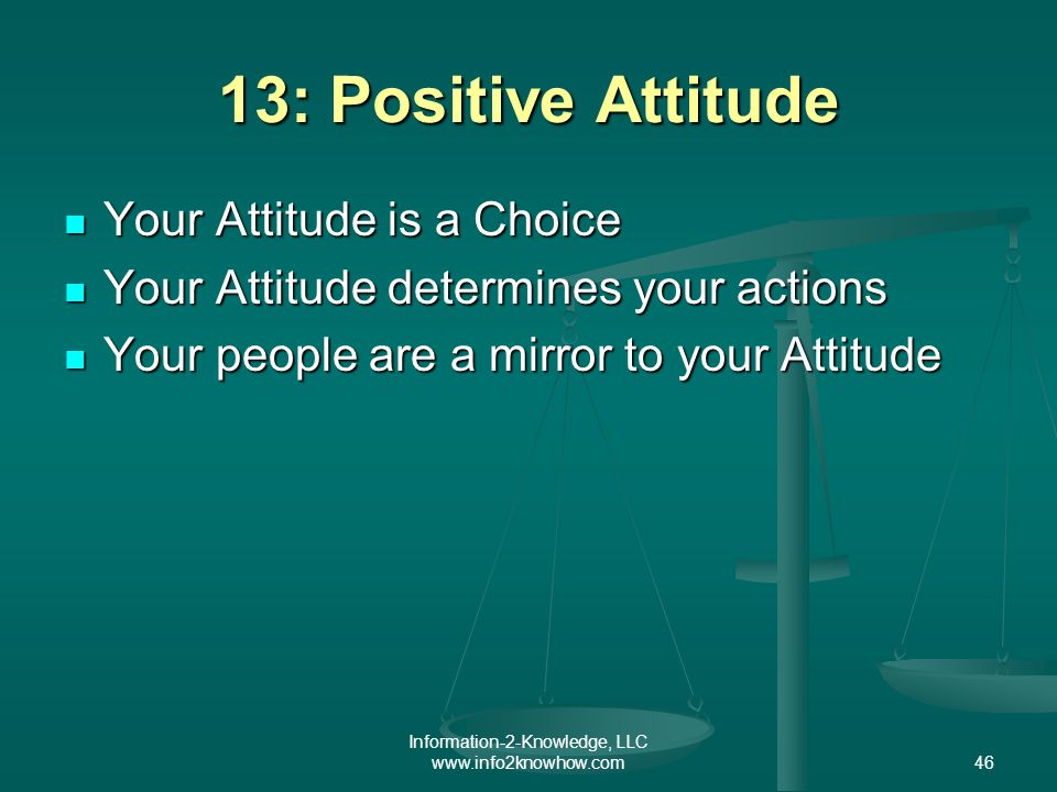 Information-2-Knowledge, LLC www.info2knowhow.com46 13: Positive Attitude Your Attitude is a Choice Your Attitude is a Choice Your Attitude determines