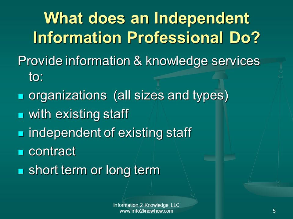 Information-2-Knowledge, LLC www.info2knowhow.com5 What does an Independent Information Professional Do.