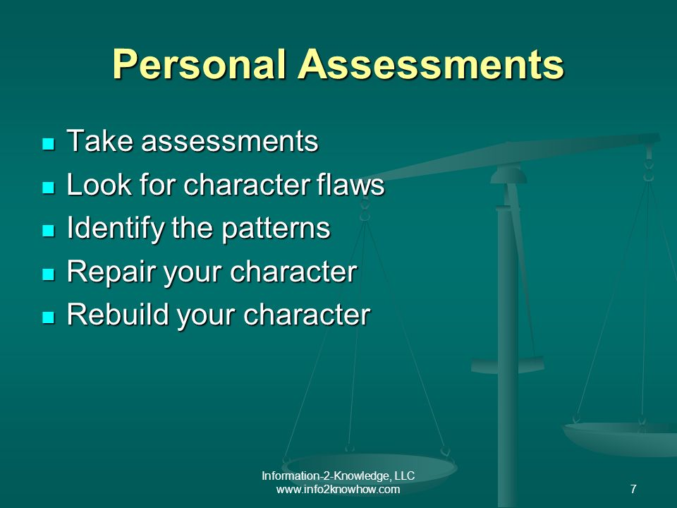 Information-2-Knowledge, LLC www.info2knowhow.com7 Personal Assessments Take assessments Take assessments Look for character flaws Look for character flaws Identify the patterns Identify the patterns Repair your character Repair your character Rebuild your character Rebuild your character