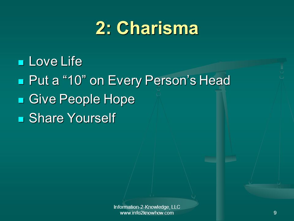Information-2-Knowledge, LLC www.info2knowhow.com9 2: Charisma Love Life Love Life Put a 10 on Every Persons Head Put a 10 on Every Persons Head Give People Hope Give People Hope Share Yourself Share Yourself