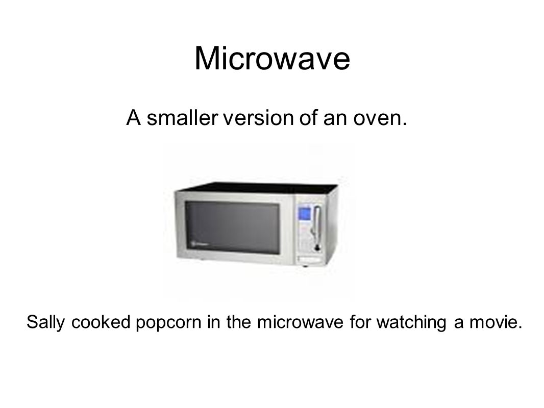 Microwave A smaller version of an oven. Sally cooked popcorn in the microwave for watching a movie.
