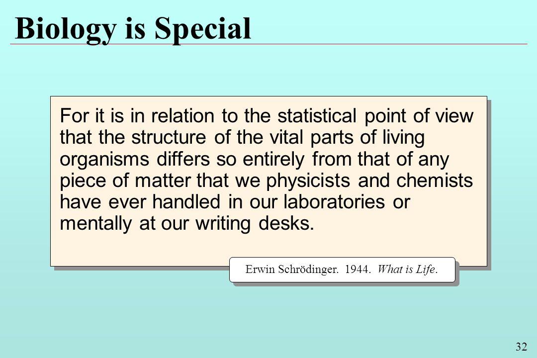 32 Biology is Special For it is in relation to the statistical point of view that the structure of the vital parts of living organisms differs so entirely from that of any piece of matter that we physicists and chemists have ever handled in our laboratories or mentally at our writing desks.