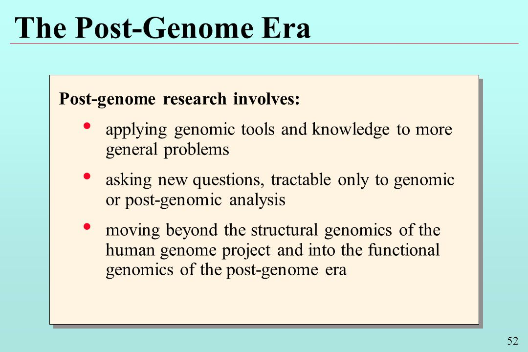 52 The Post-Genome Era Post-genome research involves: applying genomic tools and knowledge to more general problems asking new questions, tractable only to genomic or post-genomic analysis moving beyond the structural genomics of the human genome project and into the functional genomics of the post-genome era Post-genome research involves: applying genomic tools and knowledge to more general problems asking new questions, tractable only to genomic or post-genomic analysis moving beyond the structural genomics of the human genome project and into the functional genomics of the post-genome era