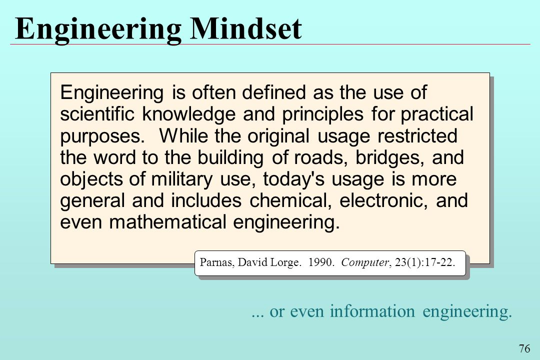 76 Engineering Mindset Engineering is often defined as the use of scientific knowledge and principles for practical purposes. While the original usage