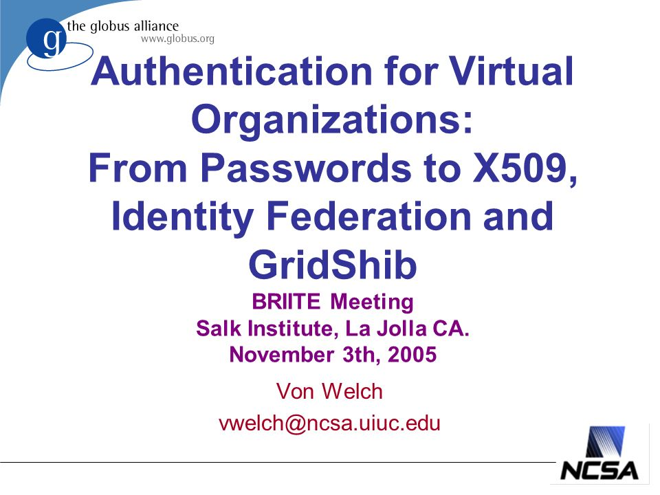 Authentication for Virtual Organizations: From Passwords to X509, Identity Federation and GridShib BRIITE Meeting Salk Institute, La Jolla CA.