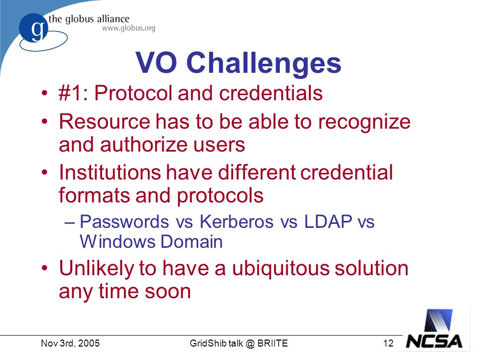 Nov 3rd, GridShib BRIITE VO Challenges #1: Protocol and credentials Resource has to be able to recognize and authorize users Institutions have different credential formats and protocols –Passwords vs Kerberos vs LDAP vs Windows Domain Unlikely to have a ubiquitous solution any time soon