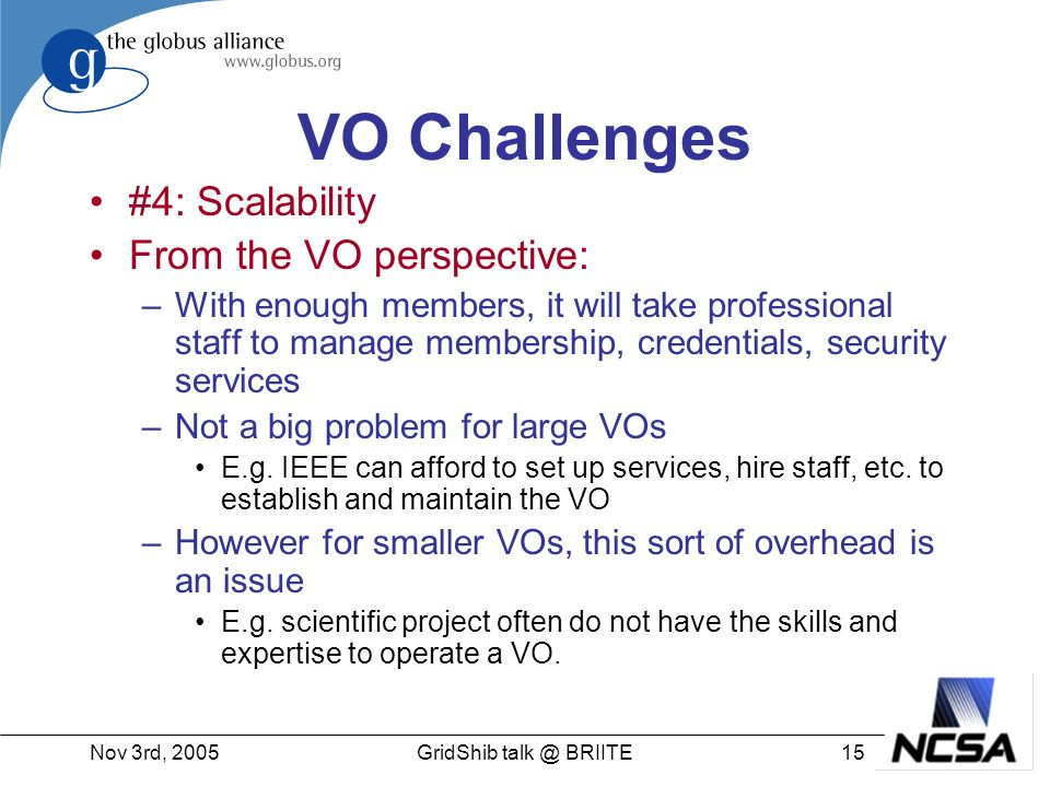 Nov 3rd, GridShib BRIITE VO Challenges #4: Scalability From the VO perspective: –With enough members, it will take professional staff to manage membership, credentials, security services –Not a big problem for large VOs E.g.