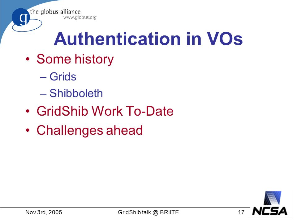 Nov 3rd, GridShib BRIITE Authentication in VOs Some history –Grids –Shibboleth GridShib Work To-Date Challenges ahead