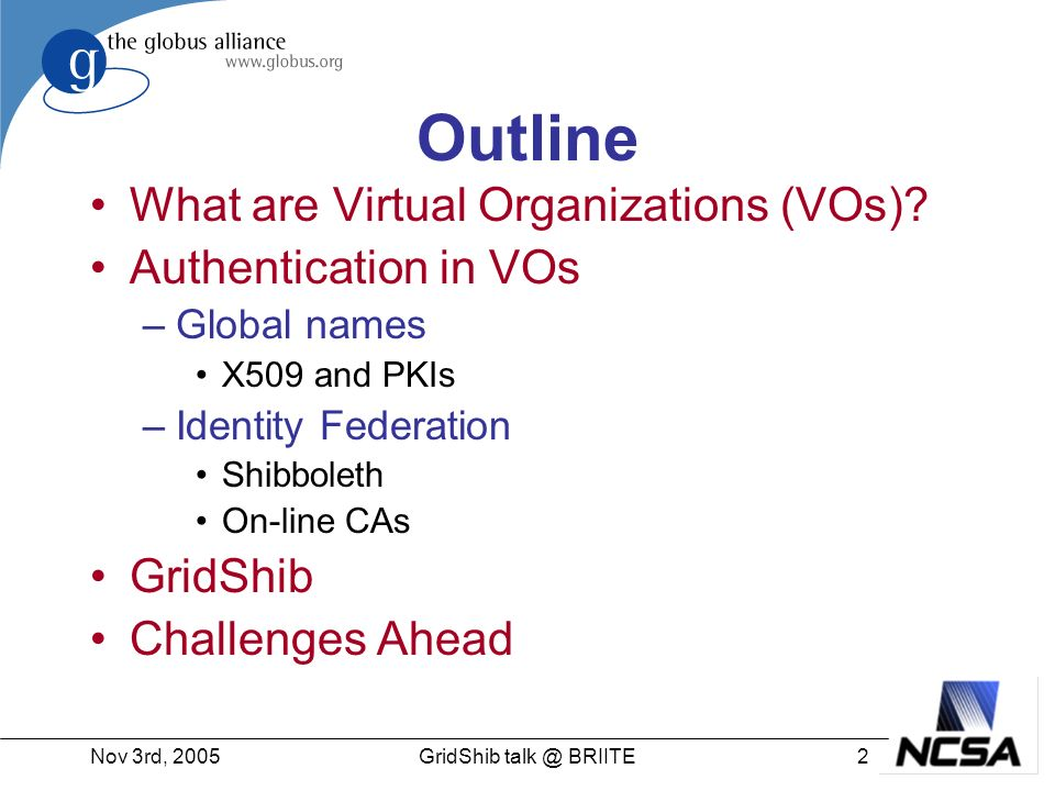 Nov 3rd, 200513GridShib talk @ BRIITE VO Challenges #2: Naming Users dont have global, unique names Each institution and service provider has their own name for each user –But its hard to leverage these things across institutions (lack of protocols, common credentials) Same name at different institutions may be different users Names vs Identities –Often its what you are, not who that is important