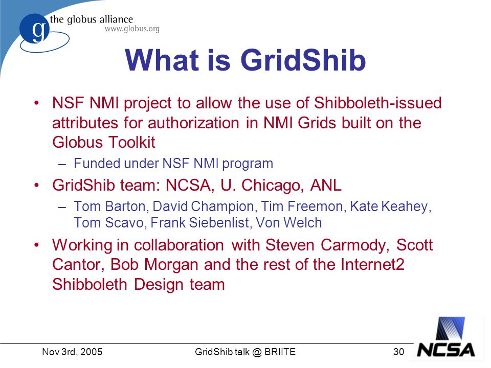Nov 3rd, GridShib BRIITE What is GridShib NSF NMI project to allow the use of Shibboleth-issued attributes for authorization in NMI Grids built on the Globus Toolkit –Funded under NSF NMI program GridShib team: NCSA, U.