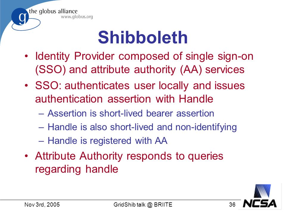 Nov 3rd, GridShib BRIITE Shibboleth Identity Provider composed of single sign-on (SSO) and attribute authority (AA) services SSO: authenticates user locally and issues authentication assertion with Handle –Assertion is short-lived bearer assertion –Handle is also short-lived and non-identifying –Handle is registered with AA Attribute Authority responds to queries regarding handle