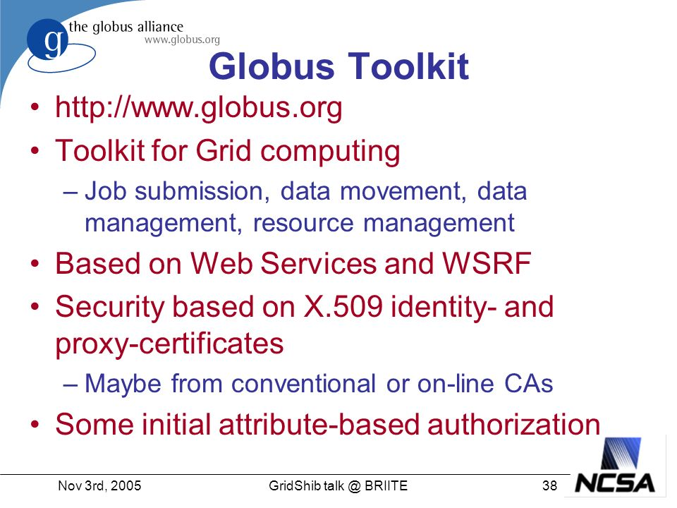 Nov 3rd, GridShib BRIITE Globus Toolkit   Toolkit for Grid computing –Job submission, data movement, data management, resource management Based on Web Services and WSRF Security based on X.509 identity- and proxy-certificates –Maybe from conventional or on-line CAs Some initial attribute-based authorization