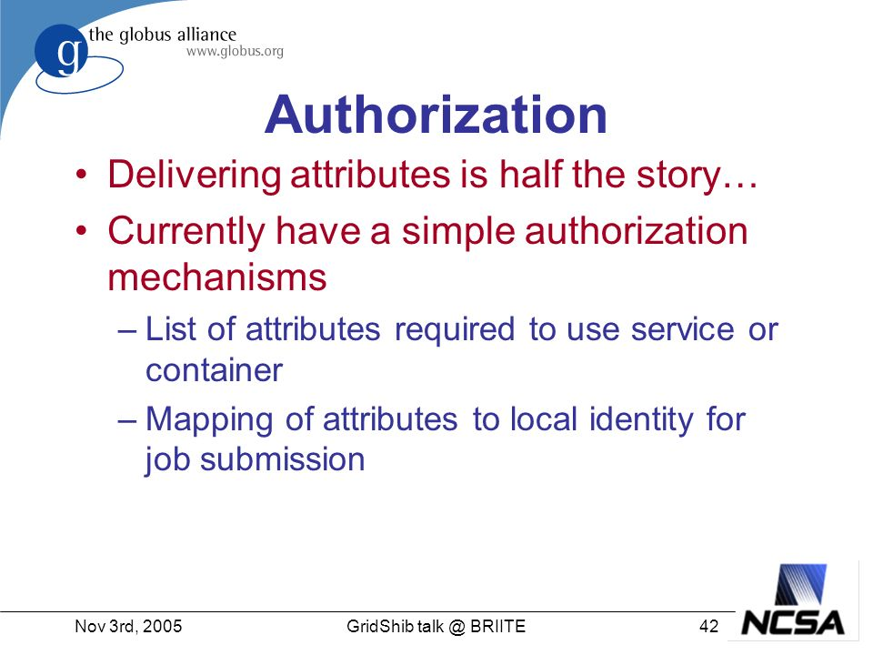 Nov 3rd, GridShib BRIITE Authorization Delivering attributes is half the story… Currently have a simple authorization mechanisms –List of attributes required to use service or container –Mapping of attributes to local identity for job submission