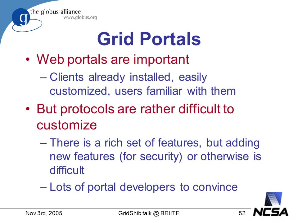 Nov 3rd, GridShib BRIITE Grid Portals Web portals are important –Clients already installed, easily customized, users familiar with them But protocols are rather difficult to customize –There is a rich set of features, but adding new features (for security) or otherwise is difficult –Lots of portal developers to convince