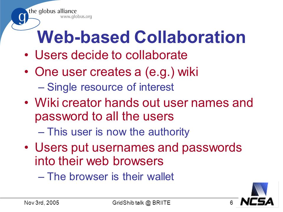 Nov 3rd, 20056GridShib BRIITE Web-based Collaboration Users decide to collaborate One user creates a (e.g.) wiki –Single resource of interest Wiki creator hands out user names and password to all the users –This user is now the authority Users put usernames and passwords into their web browsers –The browser is their wallet