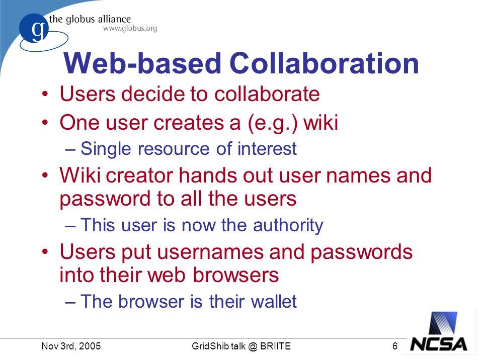 Nov 3rd, 20057GridShib talk @ BRIITE Web-based Community One organization brings together users from multiple organizations –E.g.