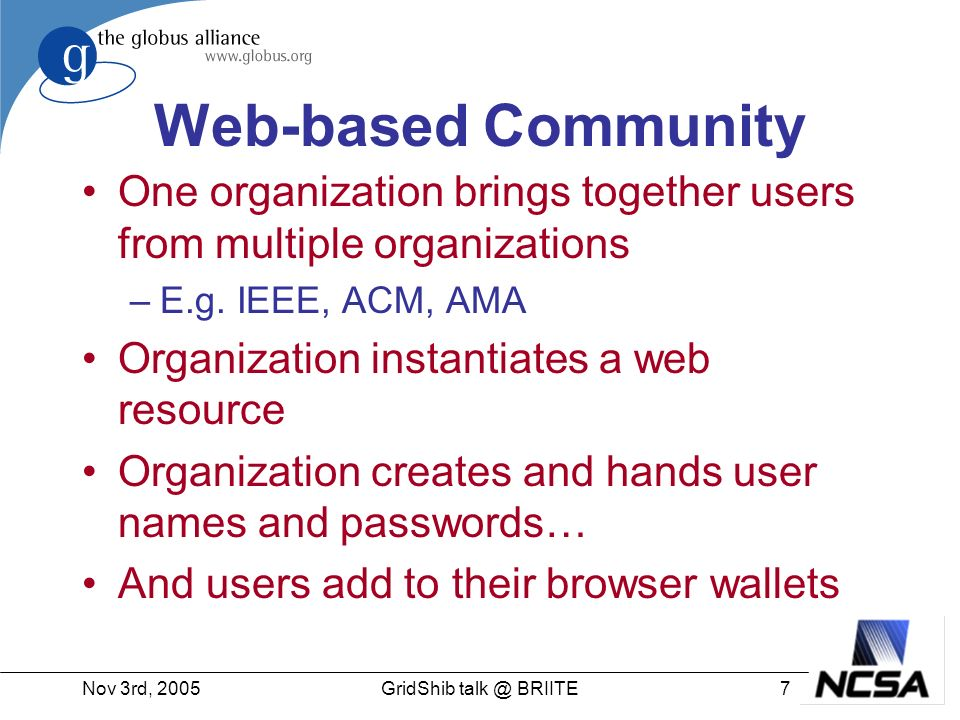Nov 3rd, 200528GridShib talk @ BRIITE Online CA Advantages –No new passwords for the users –Works with existing Grid infrastructure Disadvantages –Still have short-lived credential.