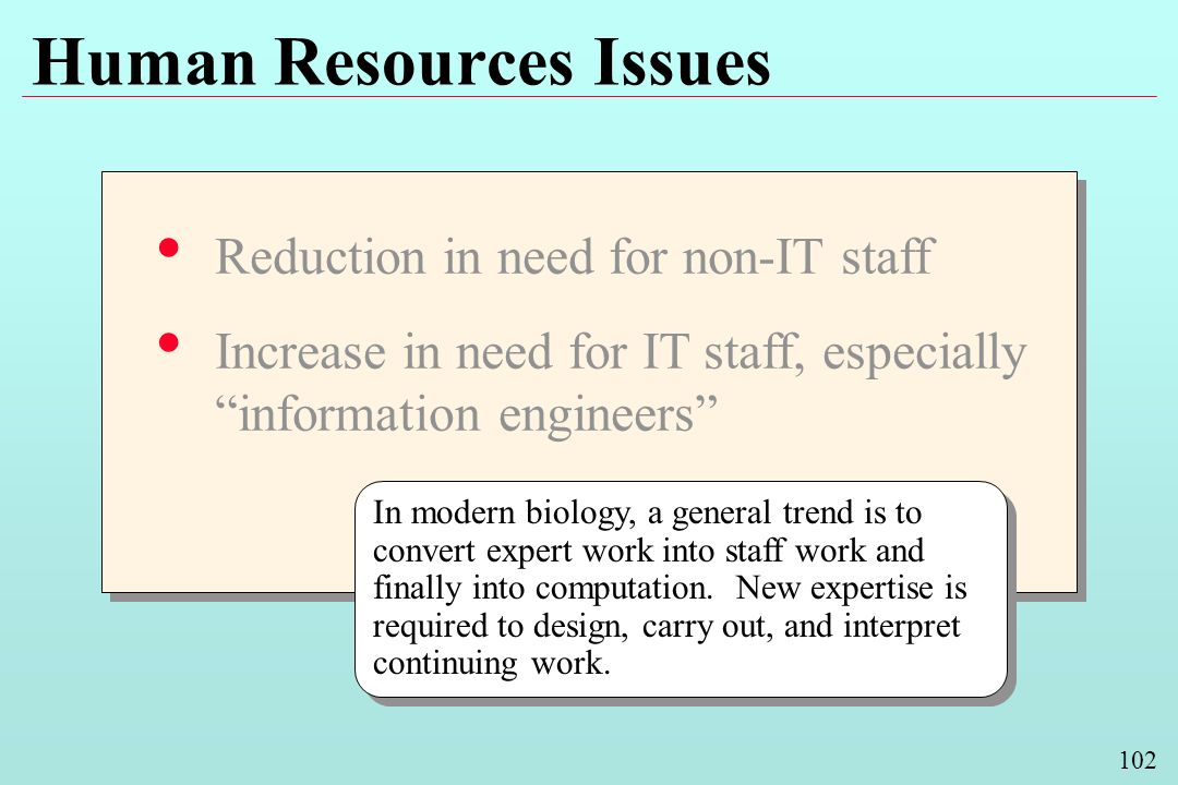 102 Human Resources Issues Reduction in need for non-IT staff Increase in need for IT staff, especially information engineers Reduction in need for non-IT staff Increase in need for IT staff, especially information engineers In modern biology, a general trend is to convert expert work into staff work and finally into computation.