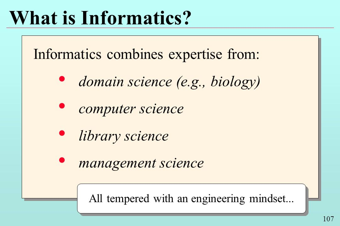 107 What is Informatics? Informatics combines expertise from: domain science (e.g., biology) computer science library science management science Infor