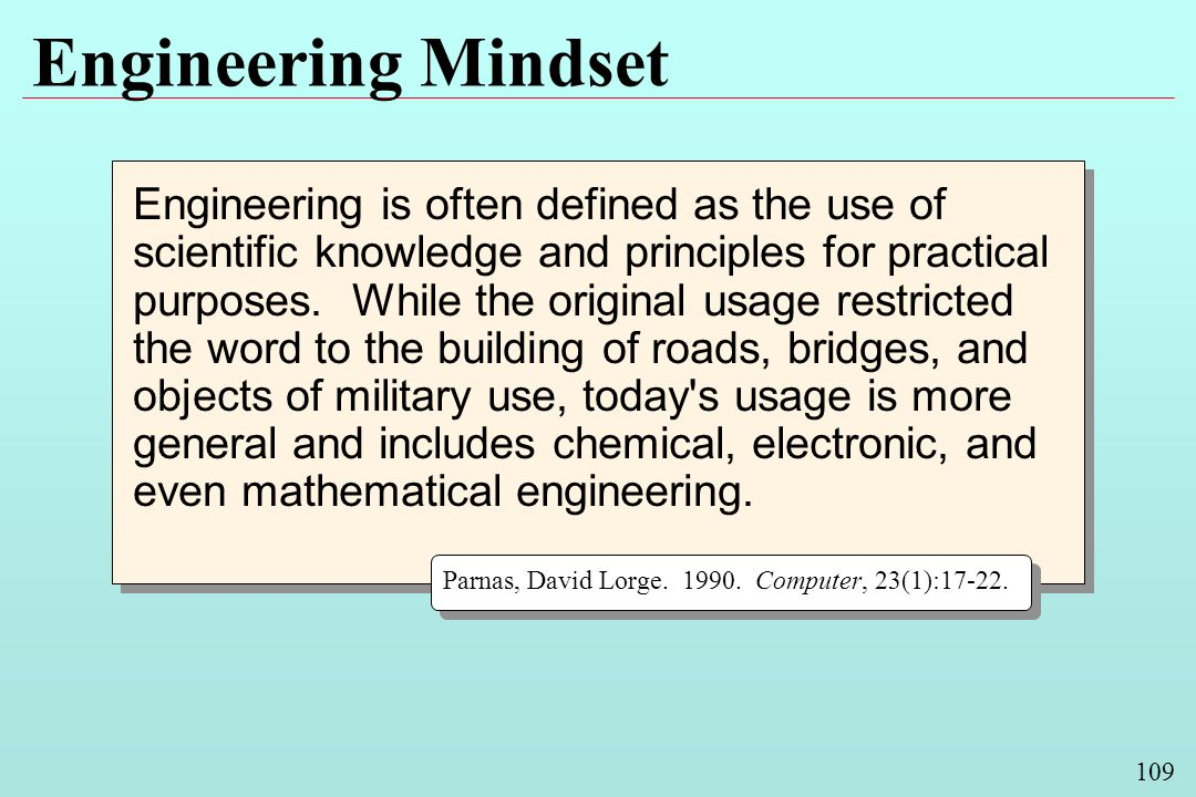 109 Engineering Mindset Engineering is often defined as the use of scientific knowledge and principles for practical purposes.