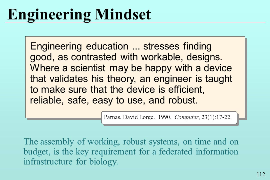 112 Engineering Mindset Engineering education... stresses finding good, as contrasted with workable, designs. Where a scientist may be happy with a de