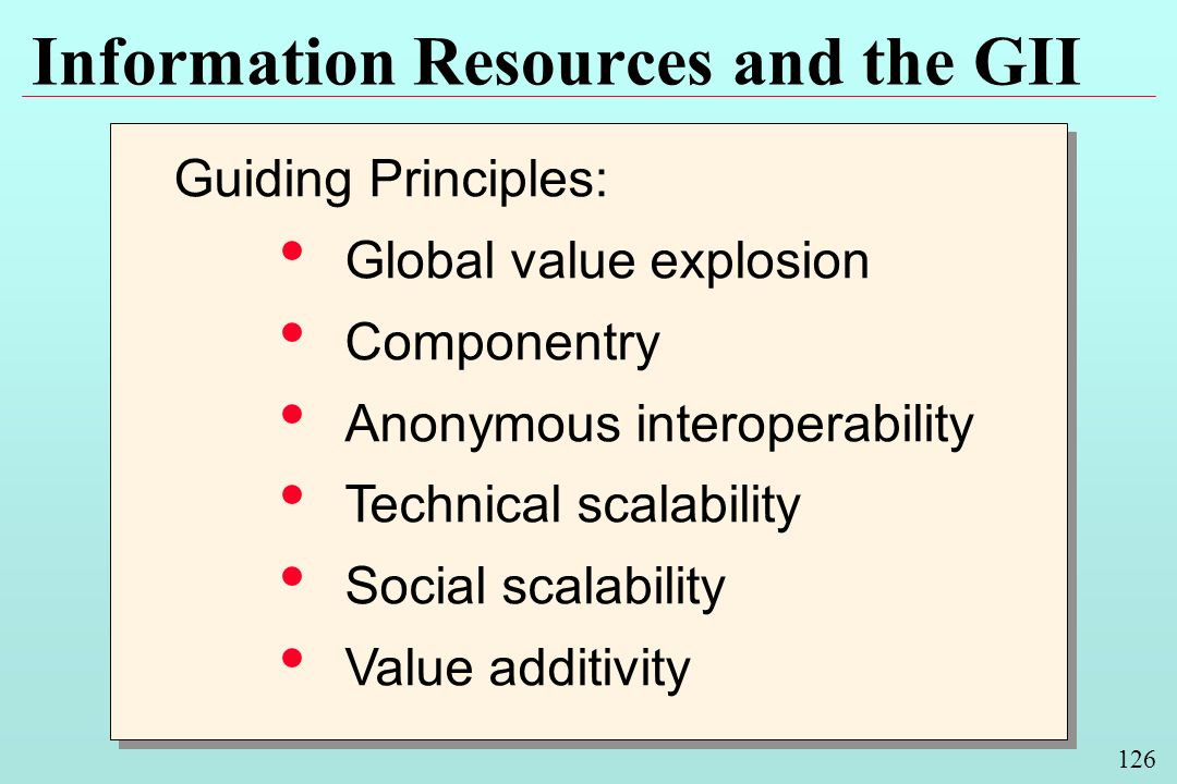 126 Information Resources and the GII Guiding Principles: Global value explosion Componentry Anonymous interoperability Technical scalability Social s